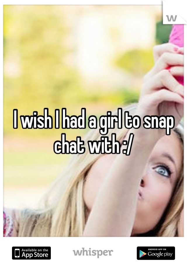 I wish I had a girl to snap chat with :/