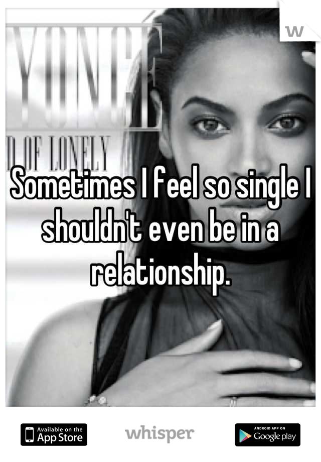 Sometimes I feel so single I shouldn't even be in a relationship.