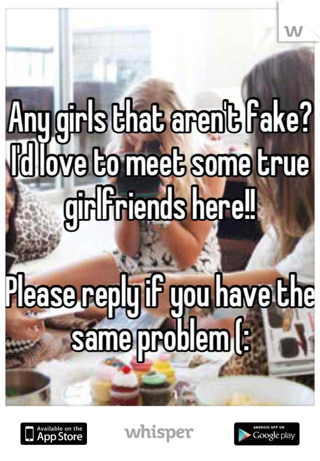 Any girls that aren't fake? I'd love to meet some true girlfriends here!!   Please reply if you have the same problem (: