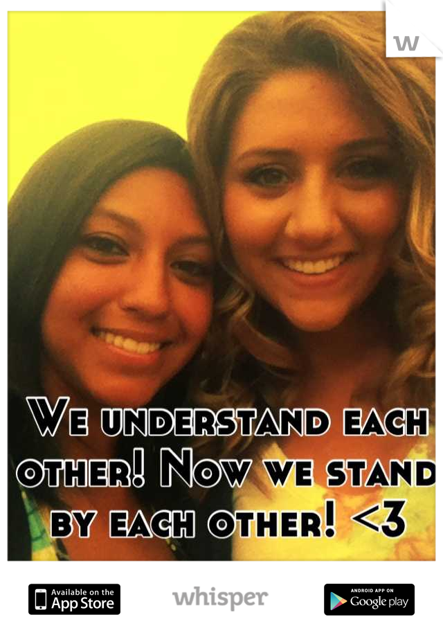 We understand each other! Now we stand by each other! <3