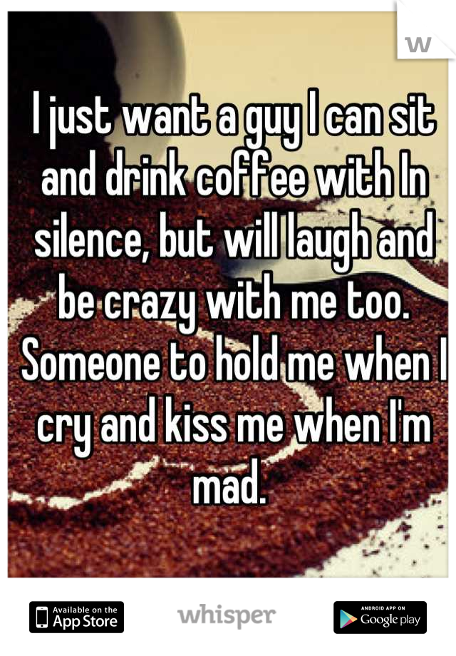 I just want a guy I can sit and drink coffee with In silence, but will laugh and be crazy with me too. Someone to hold me when I cry and kiss me when I'm mad.