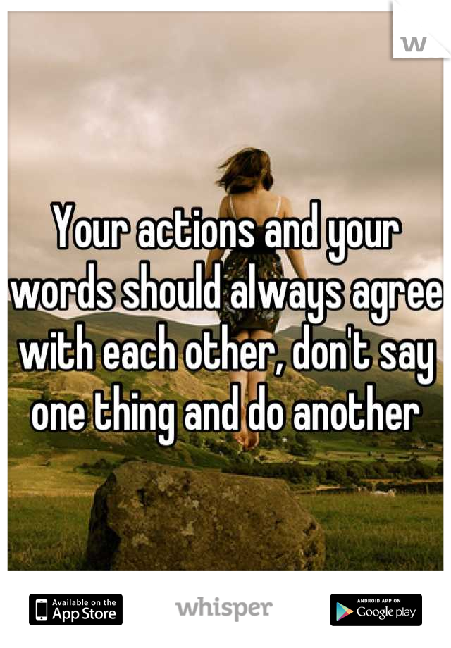 Your actions and your words should always agree with each other, don't say one thing and do another