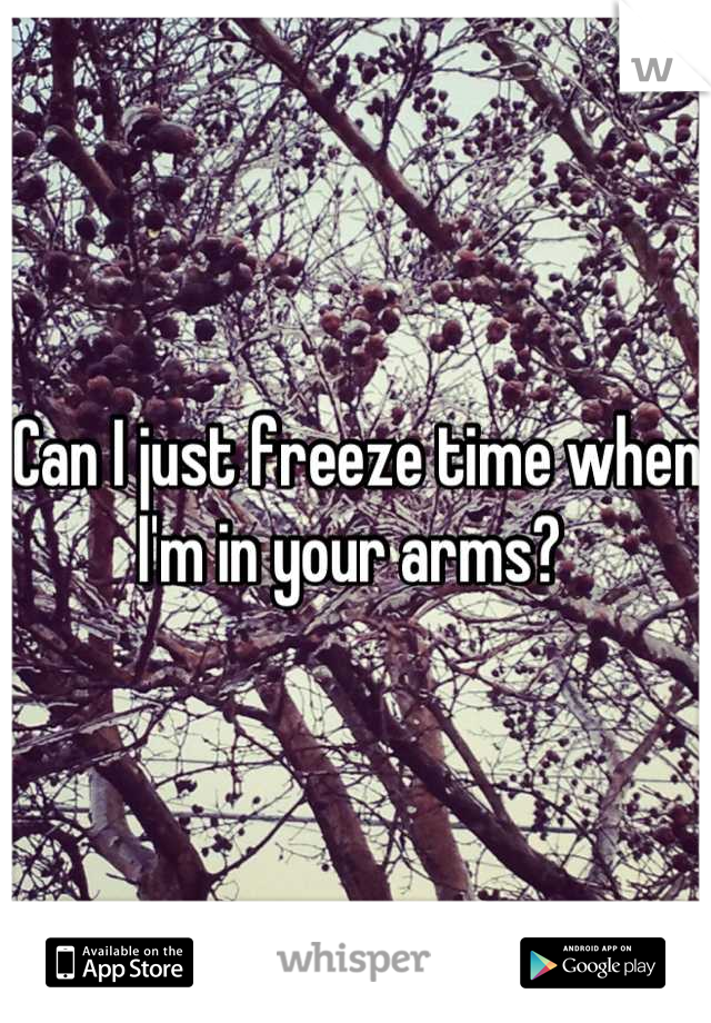 Can I just freeze time when I'm in your arms?