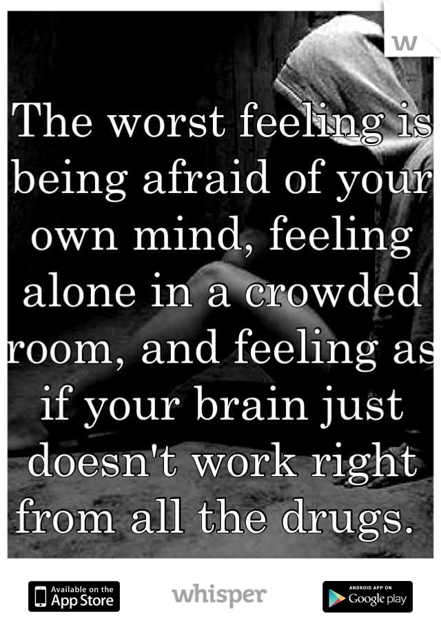 The worst feeling is being afraid of your own mind, feeling alone in a crowded room, and feeling as if your brain just doesn't work right from all the drugs.