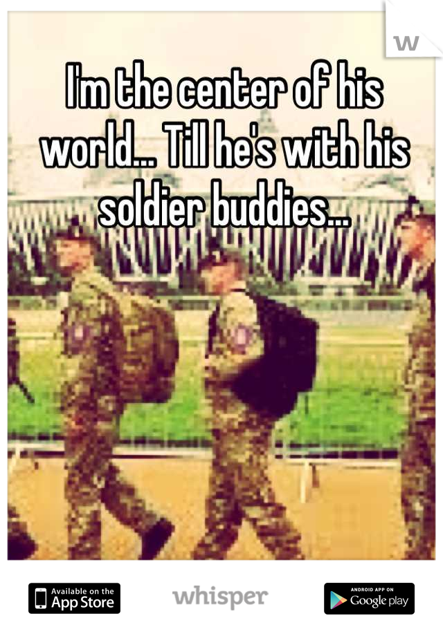 I'm the center of his world... Till he's with his soldier buddies...