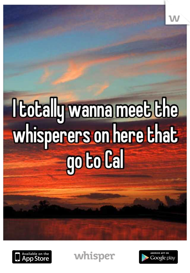 I totally wanna meet the whisperers on here that go to Cal