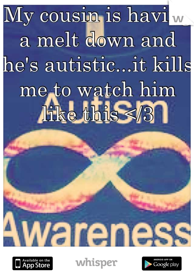 My cousin is having a melt down and he's autistic...it kills me to watch him like this </3