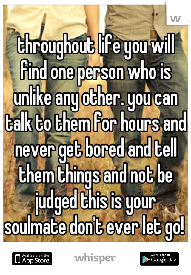 throughout life you will find one person who is unlike any other. you can talk to them for hours and never get bored and tell them things and not be judged this is your soulmate don't ever let go!