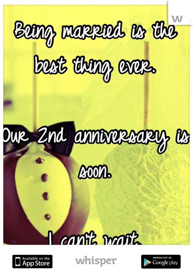 Being married is the best thing ever.   Our 2nd anniversary is soon.   I can't wait.