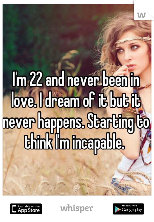 I'm 22 and never been in love. I dream of it but it never happens. Starting to think I'm incapable.
