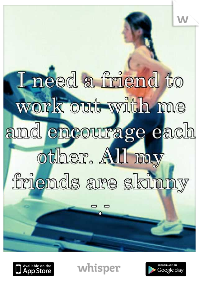 I need a friend to work out with me and encourage each other. All my friends are skinny -.-