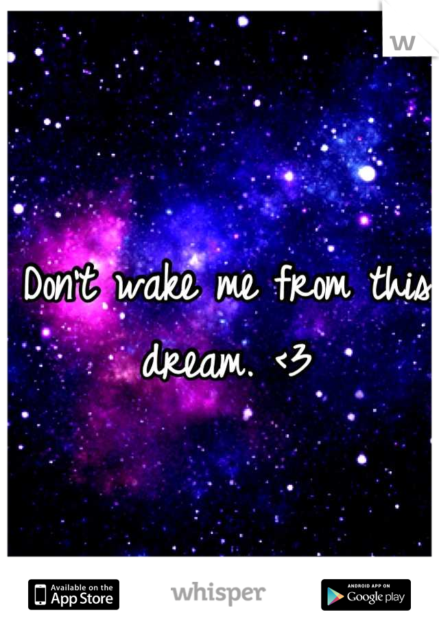 Don't wake me from this dream. <3