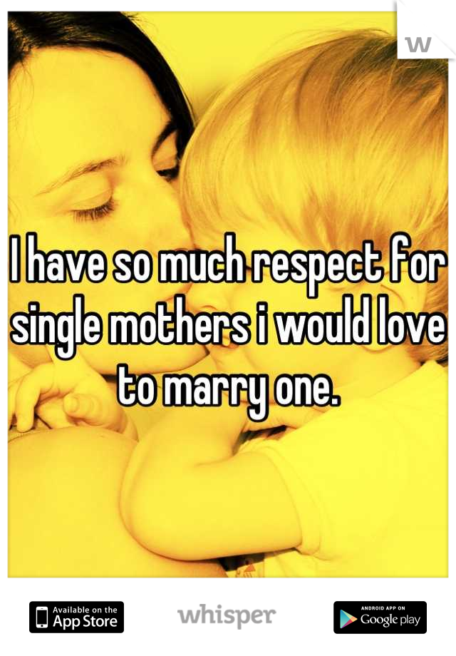 I have so much respect for single mothers i would love to marry one.