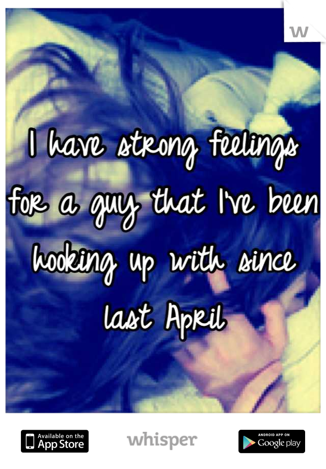 I have strong feelings for a guy that I've been hooking up with since last April