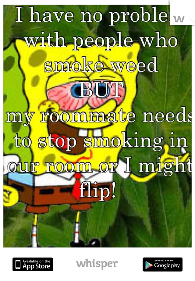 I have no problem with people who smoke weed BUT my roommate needs to stop smoking in our room or I might flip!