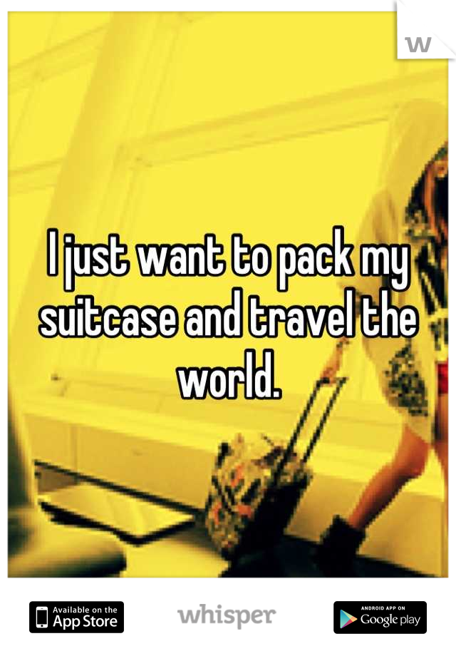 I just want to pack my suitcase and travel the world.