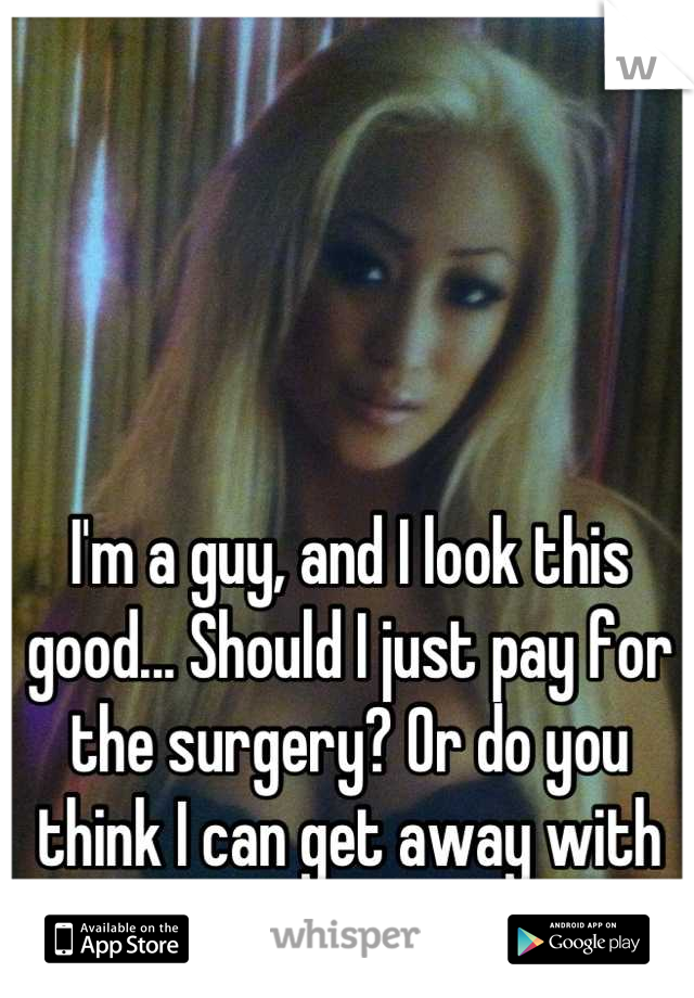 I'm a guy, and I look this good... Should I just pay for the surgery? Or do you think I can get away with tucking?