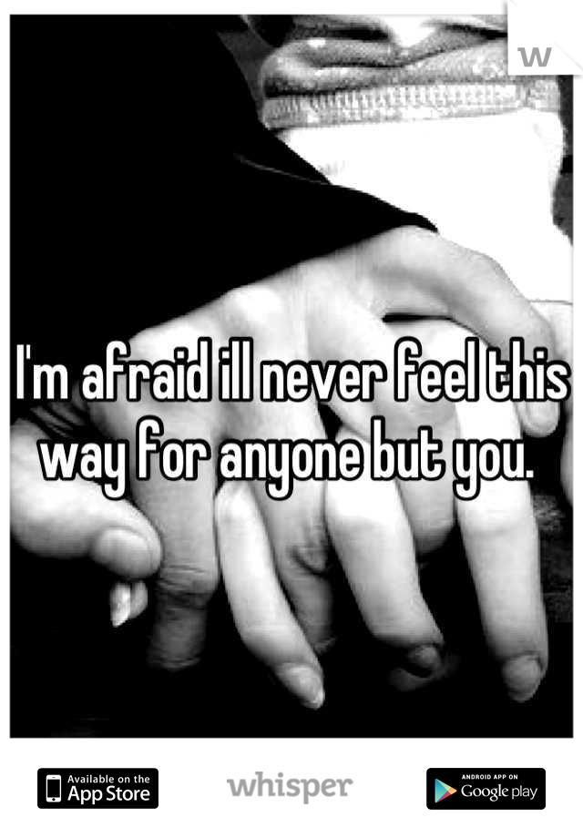 I'm afraid ill never feel this way for anyone but you.