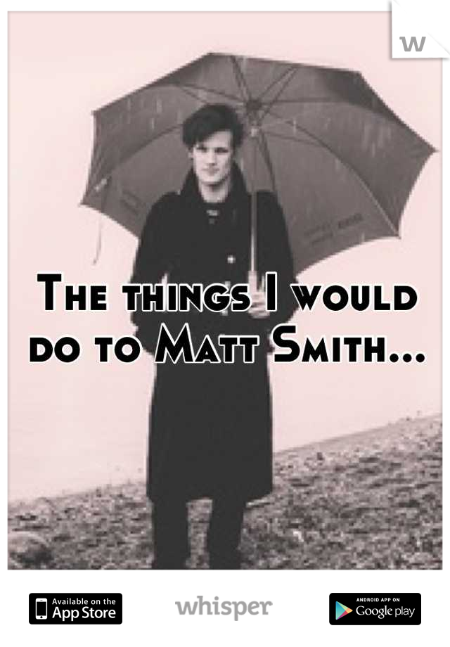 The things I would do to Matt Smith...