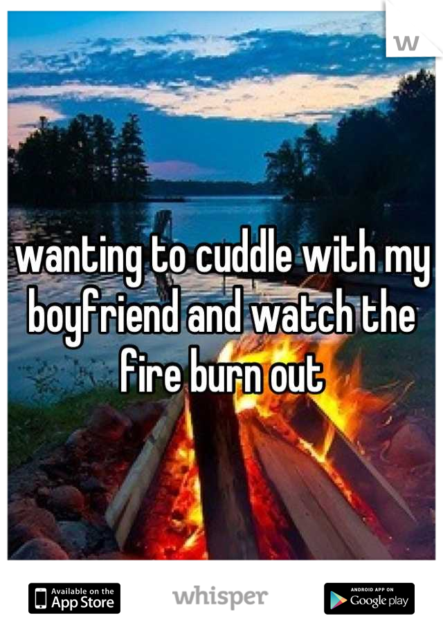 wanting to cuddle with my boyfriend and watch the fire burn out
