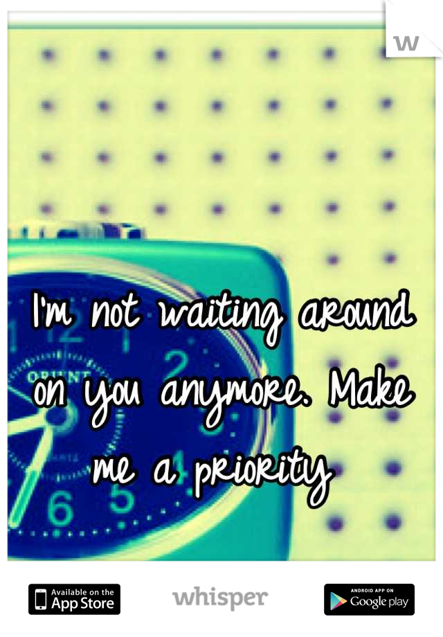 I'm not waiting around on you anymore. Make me a priority