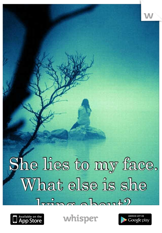 She lies to my face. What else is she lying about?