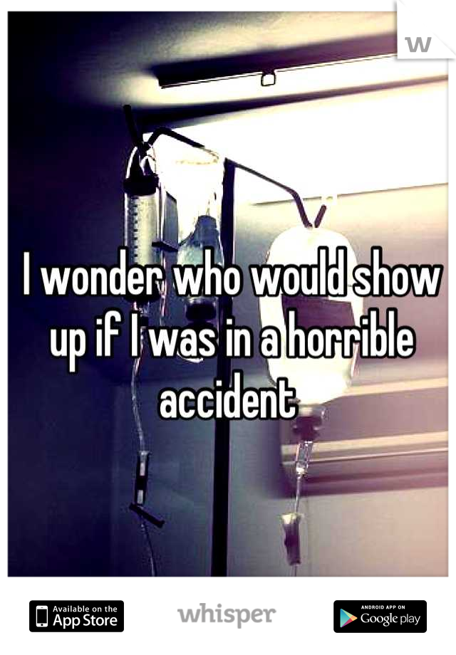I wonder who would show up if I was in a horrible accident