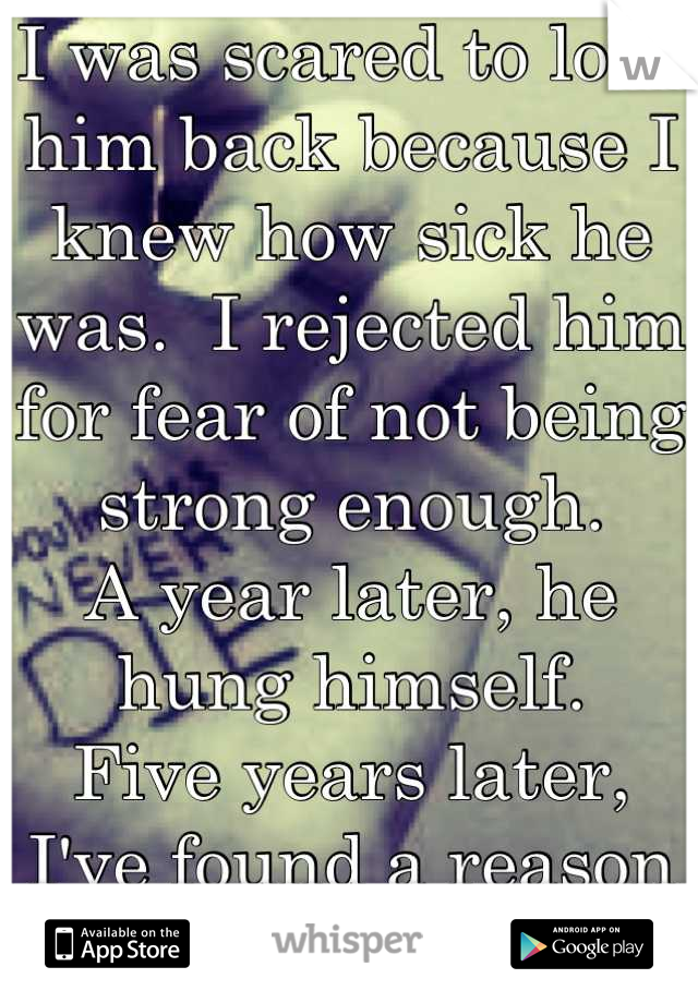 I was scared to love him back because I knew how sick he was.  I rejected him for fear of not being strong enough. A year later, he hung himself. Five years later, I've found a reason to stop running.