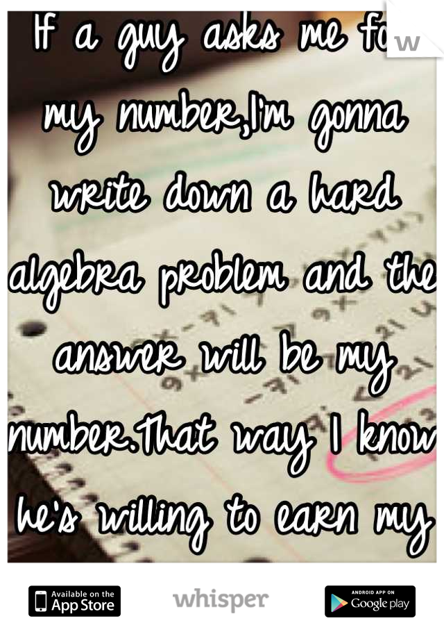If a guy asks me for my number,I'm gonna write down a hard algebra problem and the answer will be my number.That way I know he's willing to earn my love.
