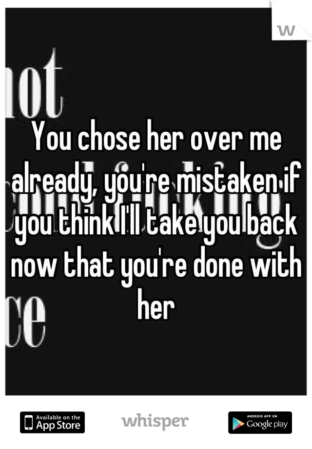 You chose her over me already, you're mistaken if you think I'll take you back now that you're done with her