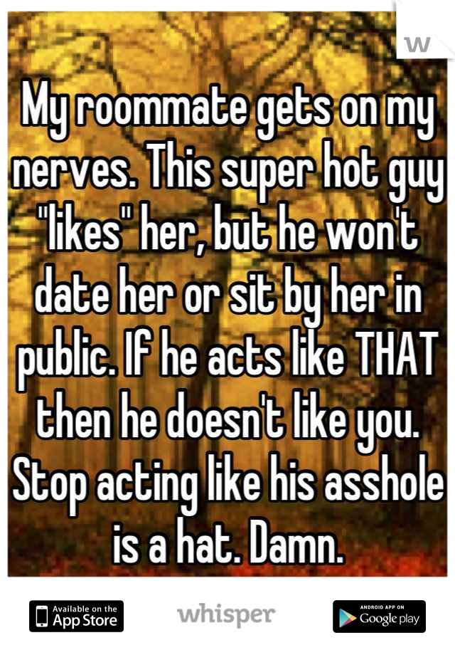 """My roommate gets on my nerves. This super hot guy """"likes"""" her, but he won't date her or sit by her in public. If he acts like THAT then he doesn't like you. Stop acting like his asshole is a hat. Damn."""