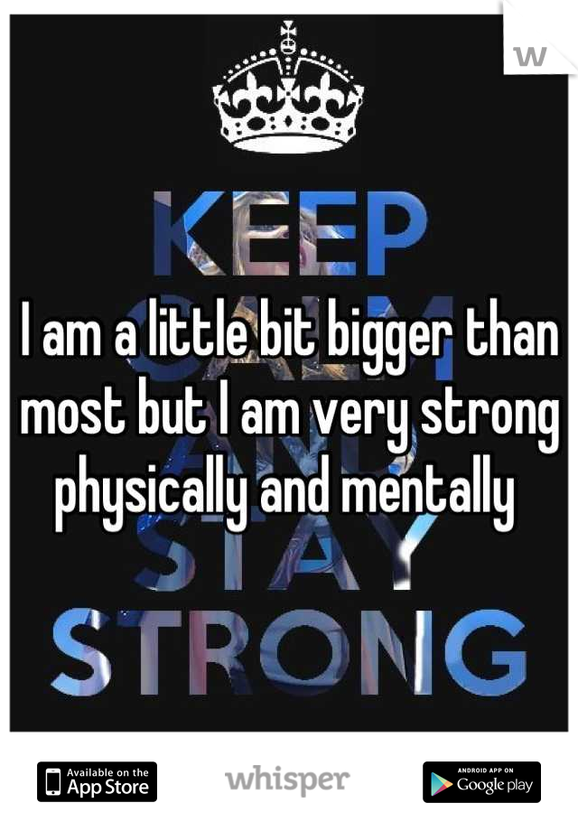 I am a little bit bigger than most but I am very strong physically and mentally