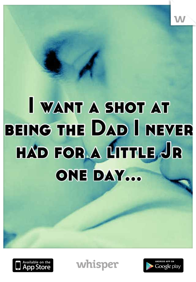 I want a shot at being the Dad I never had for a little Jr one day...