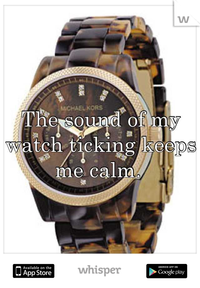 The sound of my watch ticking keeps me calm.