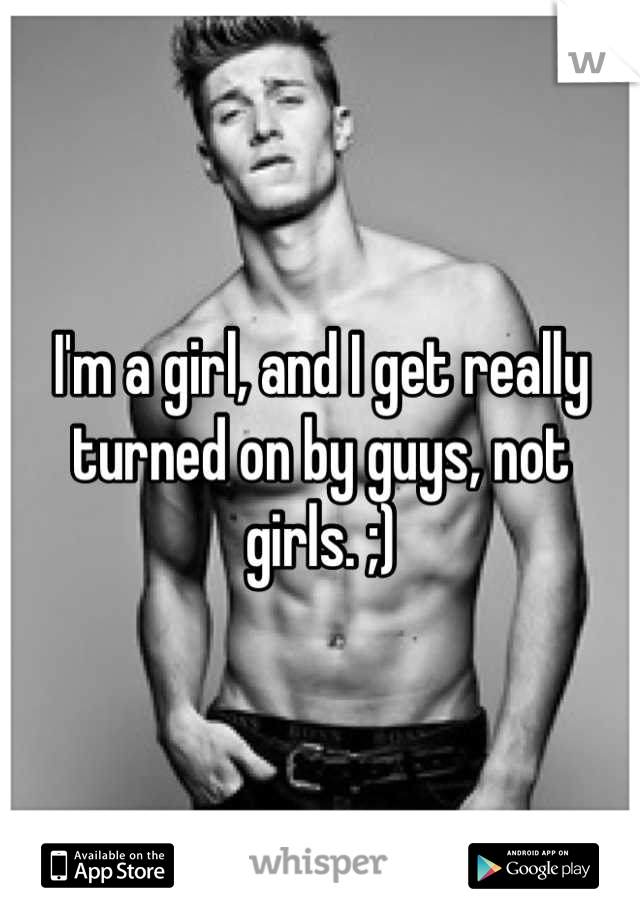 I'm a girl, and I get really turned on by guys, not girls. ;)