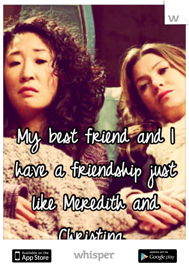 My best friend and I have a friendship just like Meredith and Christina