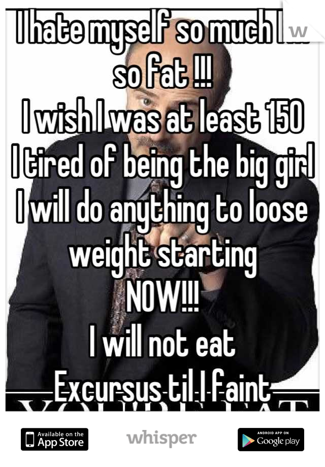 I hate myself so much I'm so fat !!! I wish I was at least 150  I tired of being the big girl  I will do anything to loose weight starting  NOW!!! I will not eat  Excursus til I faint  And fast !!