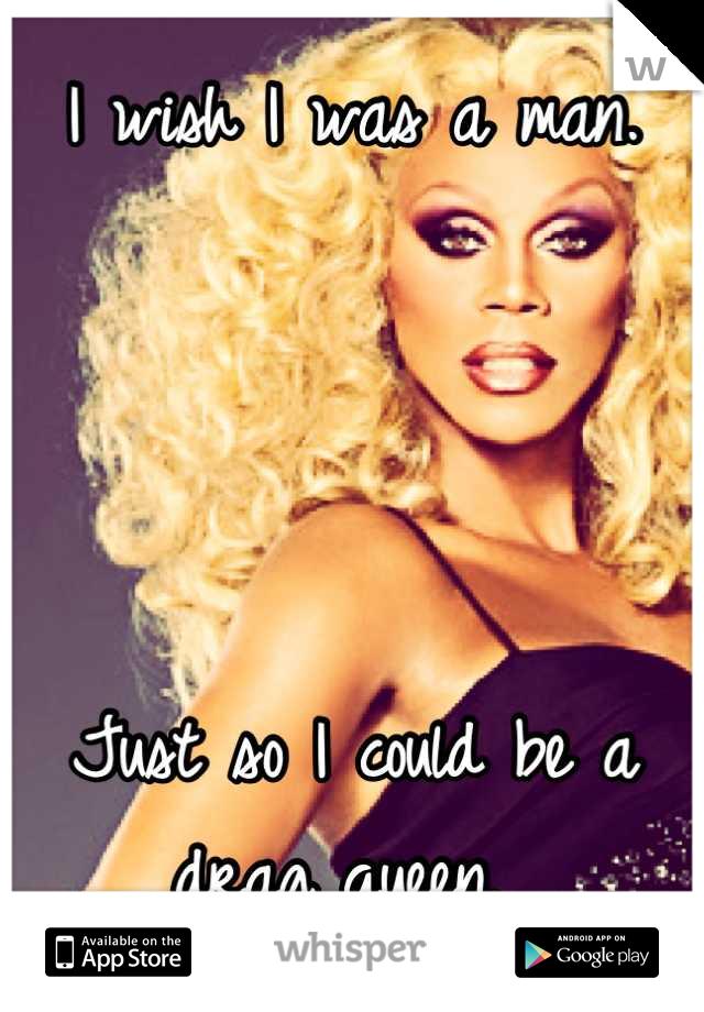 I wish I was a man.      Just so I could be a drag queen.