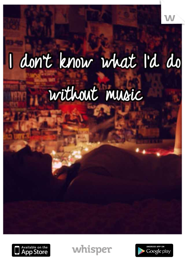 I don't know what I'd do without music