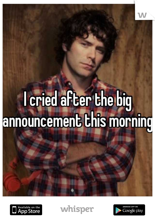 I cried after the big announcement this morning
