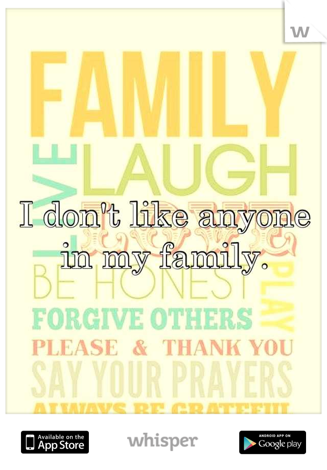I don't like anyone in my family.