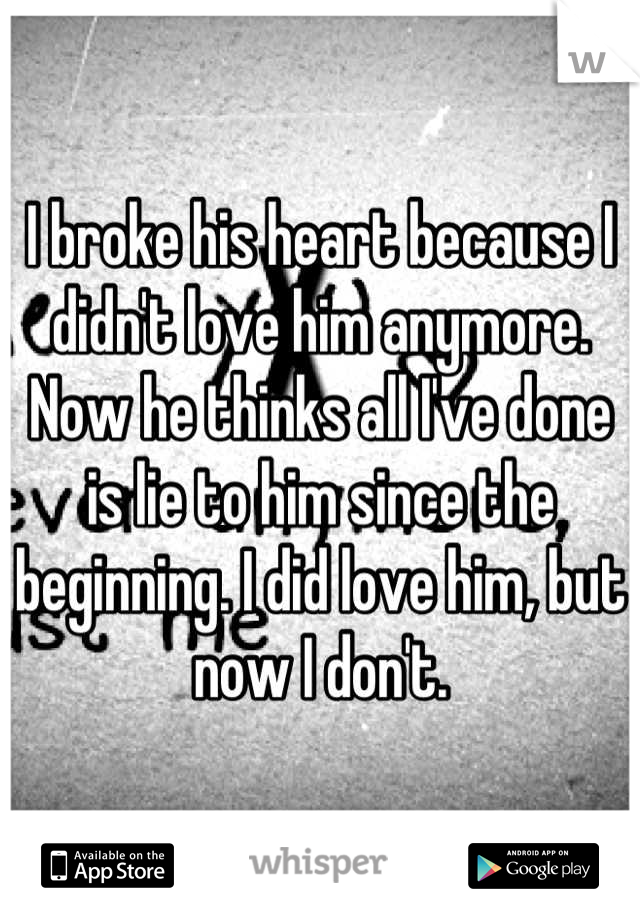 I broke his heart because I didn't love him anymore. Now he thinks all I've done is lie to him since the beginning. I did love him, but now I don't.