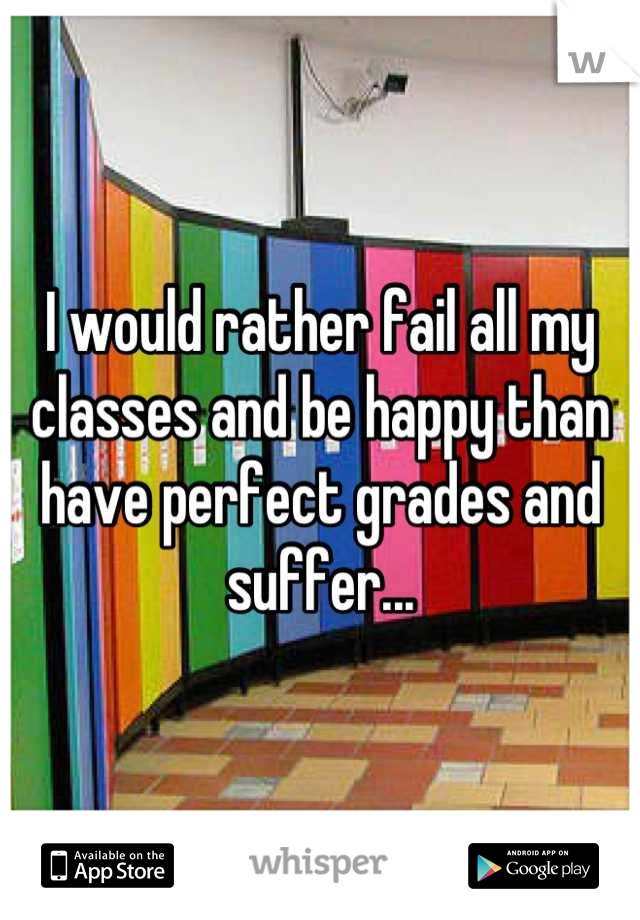 I would rather fail all my classes and be happy than have perfect grades and suffer...