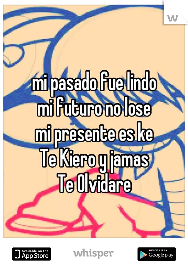 mi pasado fue lindo mi futuro no lose mi presente es ke Te Kiero y jamas Te Olvidare