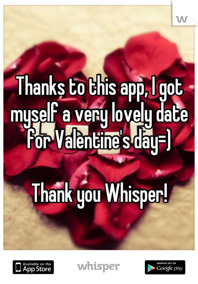 Thanks to this app, I got myself a very lovely date for Valentine's day=)  Thank you Whisper!