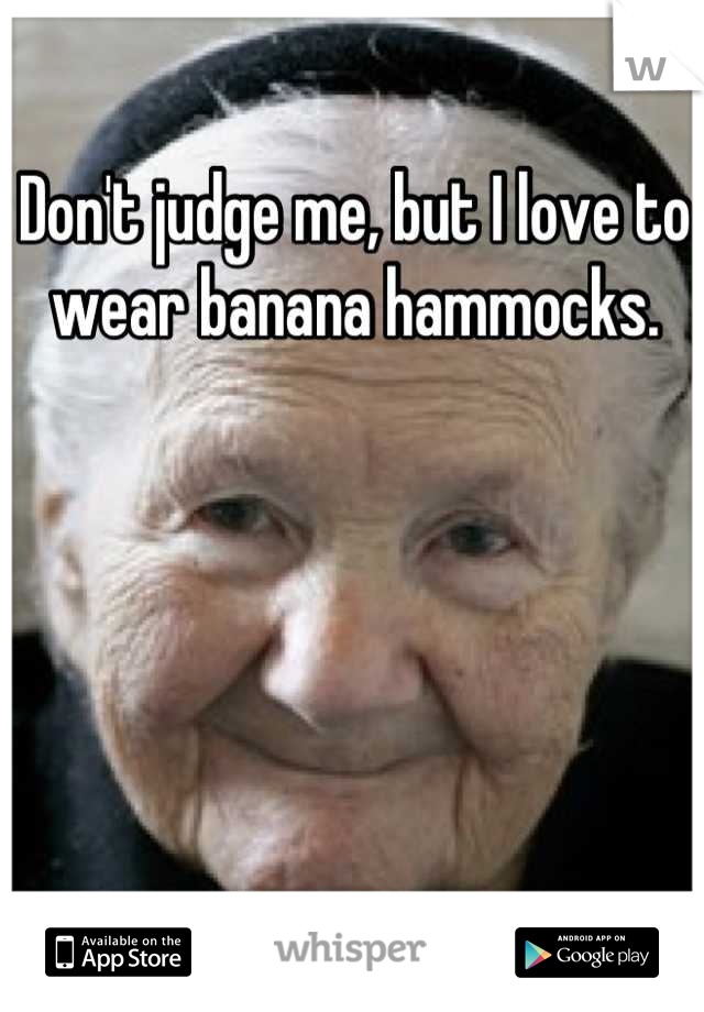 Don't judge me, but I love to wear banana hammocks.