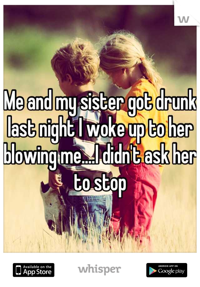 Me and my sister got drunk last night I woke up to her blowing me....I didn't ask her to stop