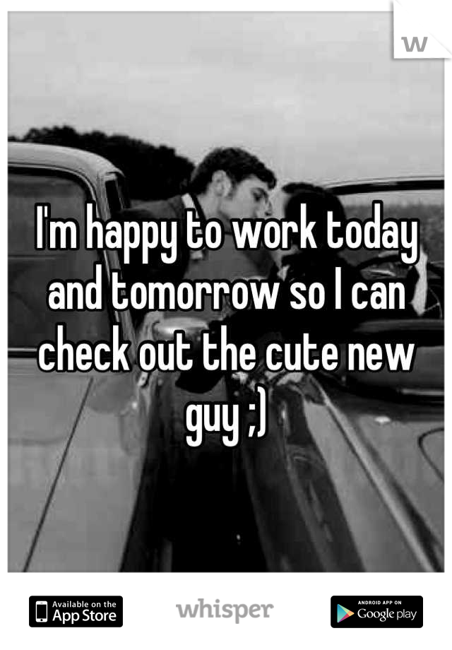 I'm happy to work today and tomorrow so I can check out the cute new guy ;)