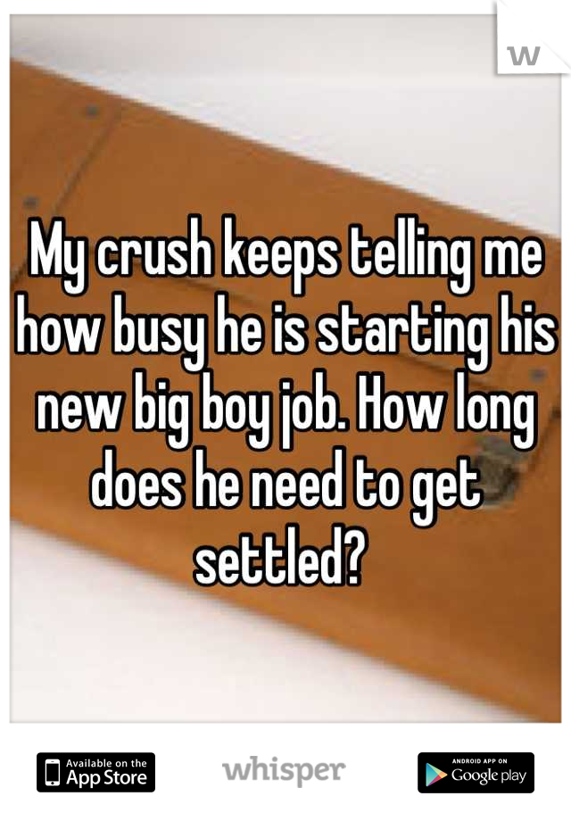 My crush keeps telling me how busy he is starting his new big boy job. How long does he need to get settled?