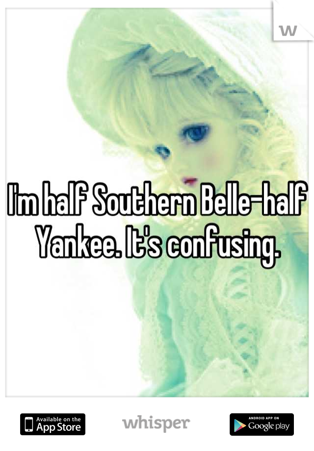 I'm half Southern Belle-half Yankee. It's confusing.